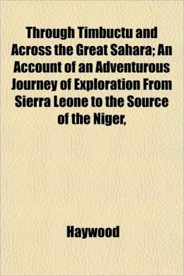 Through Timbuctu and Across the Great Sahara; An Account of an Adventurous Journey of Exploration from Sierra Leone to the Source of the Niger,