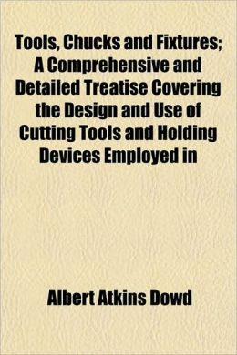 Tools, Chucks and Fixtures; A Comprehensive and Detailed Treatise Covering the Design and Use of Cutting Tools and Holding Devices Employed in