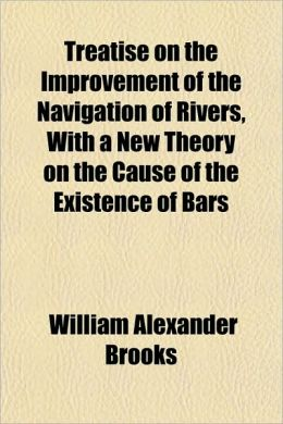 Treatise On The Improvement Of The Navigation Of Rivers, With A New Theory On The Cause Of The Existence Of Bars