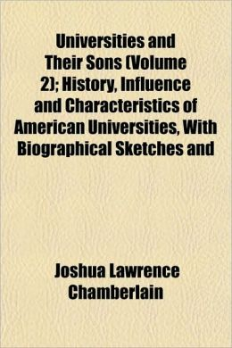 Universities and Their Sons (Volume 2); History, Influence and Characteristics of American Universities, with Biographical Sketches and