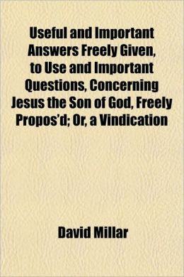 Useful and Important Answers Freely Given, to Use and Important Questions, Concerning Jesus the Son of God, Freely Propos'd; Or, a Vindication