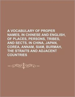 A Vocabulary of Proper Names, in Chinese and English, of Places, Persons, Tribes, and Sects, in China, Japan, Corea, Annam, Siam, Burmah, the Strait
