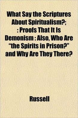 What Say the Scriptures about Spiritualism?;: Proofs That It Is Demonism: Also, Who Are