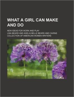 What a Girl Can Make and Do; New Ideas for Work and Play