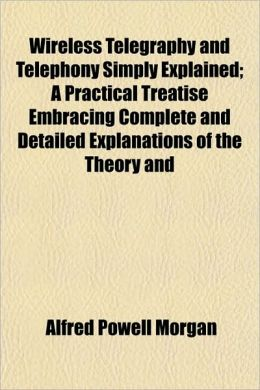 Wireless Telegraphy and Telephony Simply Explained; A Practical Treatise Embracing Complete and Detailed Explanations of the Theory and
