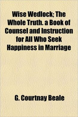 Wise Wedlock; The Whole Truth. a Book of Counsel and Instruction for All Who Seek Happiness in Marriage