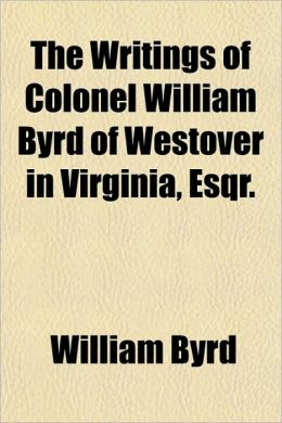 The Writings of Colonel William Byrd of Westover in Virginia, Esqr.