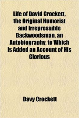 Life of David Crockett, the Original Humorist and Irrepressible Backwoodsman. an Autobiography, to Which Is Added an Account of His Glorious