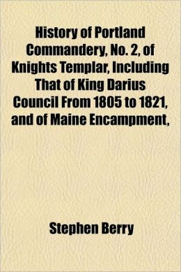 History of Portland Commandery, No. 2, of Knights Templar, Including That of King Darius Council from 1805 to 1821, and of Maine Encampment,
