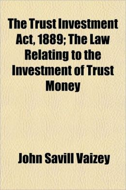 The Trust Investment ACT, 1889; The Law Relating to the Investment of Trust Money