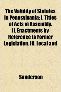 The Validity of Statutes in Pennsylvania; I. Titles of Acts of Assembly. II. Enactments by Reference to Former Legislation. III. Local and