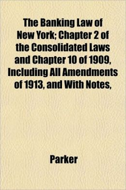 The Banking Law of New York; Chapter 2 of the Consolidated Laws and Chapter 10 of 1909, Including All Amendments of 1913, and with Notes,