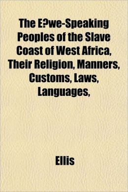 The E?we-Speaking Peoples of the Slave Coast of West Africa, Their Religion, Manners, Customs, Laws, Languages,