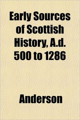 Early Sources of Scottish History, A.D. 500 to 1286