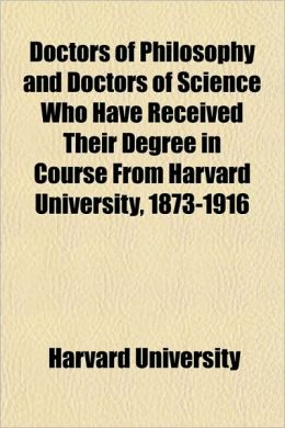 Doctors of Philosophy and Doctors of Science Who Have Received Their Degree in Course from Harvard University, 1873-1916