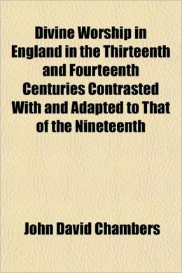 Divine Worship in England in the Thirteenth and Fourteenth Centuries Contrasted with and Adapted to That of the Nineteenth
