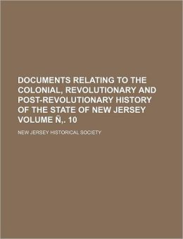 Documents Relating to the Colonial, Revolutionary and Post-Revolutionary History of the State of New Jersey Volume . 10