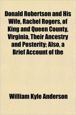 Donald Robertson and His Wife, Rachel Rogers, of King and Queen County, Virginia, Their Ancestry and Posterity; Also, a Brief Account of the