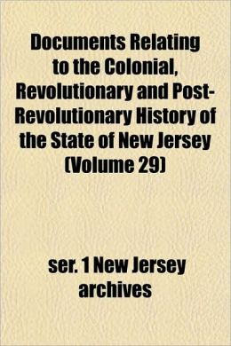 Documents Relating to the Colonial, Revolutionary and Post-Revolutionary History of the State of New Jersey (Volume 29)