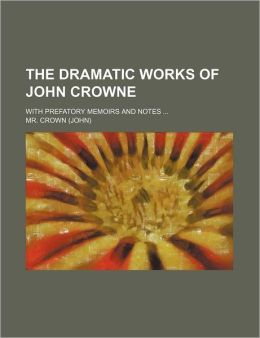 The Dramatic Works of John Crowne; With Prefatory Memoirs and Notes