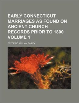 Early Connecticut Marriages as Found on Ancient Church Records Prior to 1800 Volume 1