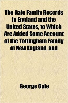 The Gale Family Records in England and the United States, to Which Are Added Some Account of the Tottingham Family of New England, and