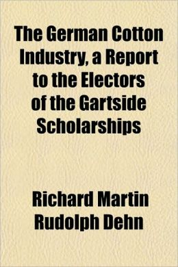 The German Cotton Industry, a Report to the Electors of the Gartside Scholarships