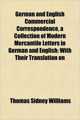 German and English Commercial Correspondence, a Collection of Modern Mercantile Letters in German and English; With Their Translation on