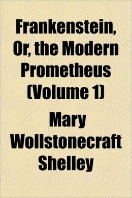 Frankenstein, Or, The Modern Prometheus (Volume 1)