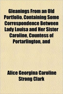 Gleanings from an Old Portfolio, Containing Some Correspondence Between Lady Louisa and Her Sister Caroline, Countess of Portarlington, and