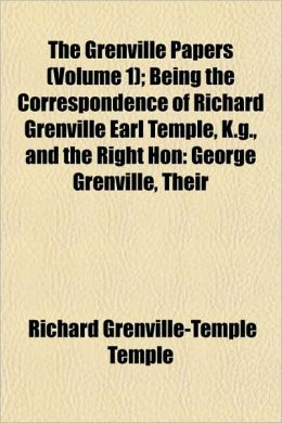 The Grenville Papers (Volume 1); Being the Correspondence of Richard Grenville Earl Temple, K.G., and the Right Hon: George Grenville, Their