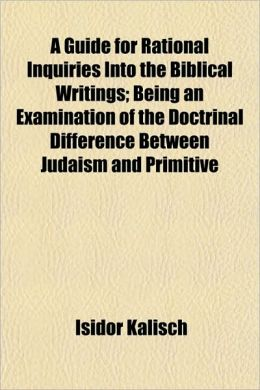 A Guide For Rational Inquiries Into The Biblical Writings; Being An Examination Of The Doctrinal Difference Between Judaism And Primitive