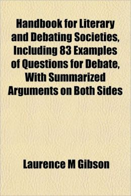 Handbook For Literary And Debating Societies, Including 83 Examples Of Questions For Debate, With Summarized Arguments On Both Sides