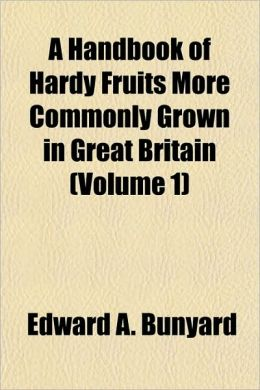 A Handbook of Hardy Fruits More Commonly Grown in Great Britain (Volume 1)