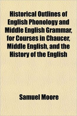Historical Outlines Of English Phonology And Middle English Grammar, For Courses In Chaucer, Middle English, And The History Of The English