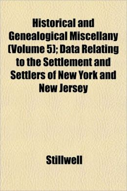 Historical and Genealogical Miscellany (Volume 5); Data Relating to the Settlement and Settlers of New York and New Jersey
