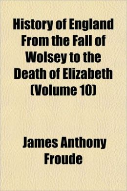 History Of England From The Fall Of Wolsey To The Death Of Elizabeth (Volume 10)