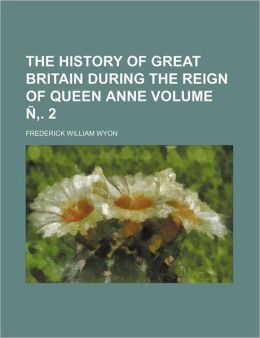 The History of Great Britain During the Reign of Queen Anne Volume N . 2