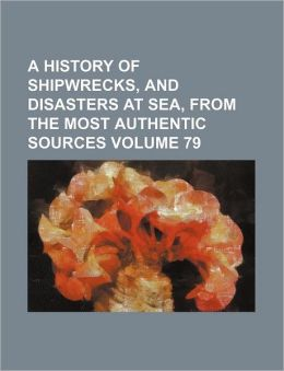 A History of Shipwrecks, and Disasters at Sea, from the Most Authentic Sources Volume 79