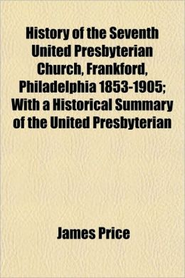 History Of The Seventh United Presbyterian Church, Frankford, Philadelphia 1853-1905; With A Historical Summary Of The United Presbyterian