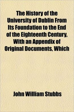The History of the University of Dublin from Its Foundation to the End of the Eighteenth Century, with an Appendix of Original Documents, Which