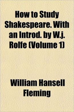 How to Study Shakespeare. with an Introd. by W.J. Rolfe (Volume 1)
