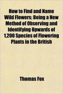How to Find and Name Wild Flowers; Being a New Method of Observing and Identifying Upwards of 1,200 Species of Flowering Plants in the British