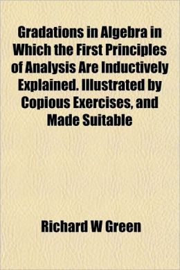 Gradations in Algebra in Which the First Principles of Analysis Are Inductively Explained. Illustrated by Copious Exercises, and Made Suitable