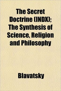 The Secret Doctrine (Indx); The Synthesis of Science, Religion and Philosophy