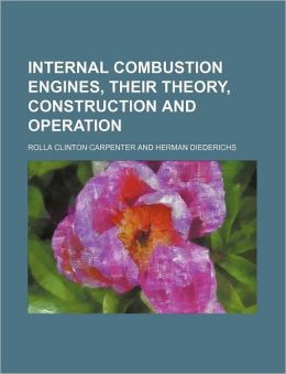 Internal Combustion Engines, Their Theory, Construction and Operation