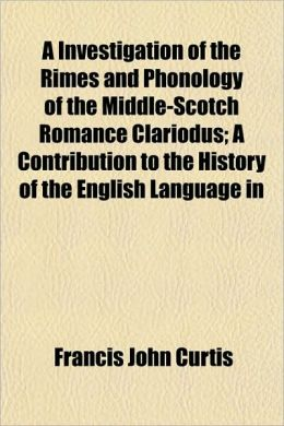 A Investigation of the Rimes and Phonology of the Middle-Scotch Romance Clariodus; A Contribution to the History of the English Language in
