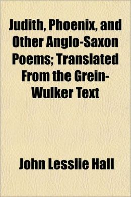 Judith, Phoenix, and Other Anglo-Saxon Poems; Translated from the Grein-Wulker Text