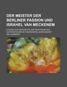 Der Meister Der Berliner Passion Und Israhel Van Meckenem; Studien Zur Geschichte Der Westfalischen Kupferstecher Im Funfzehnten Jahrhundert