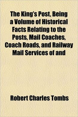 The King's Post, Being A Volume Of Historical Facts Relating To The Posts, Mail Coaches, Coach Roads, And Railway Mail Services Of And